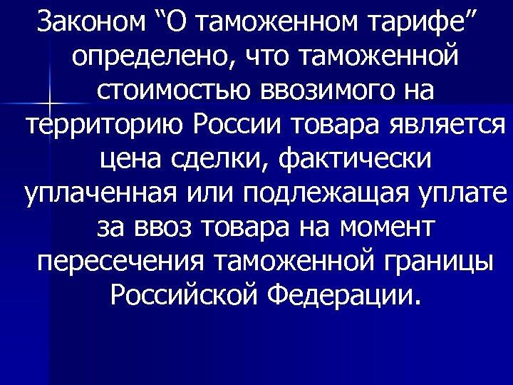 """Законом """"О таможенном тарифе"""" определено, что таможенной стоимостью ввозимого на территорию России товара является"""