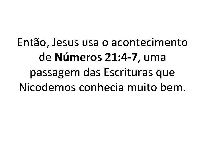 Então, Jesus usa o acontecimento de Números 21: 4 -7, uma 21: 4 -7