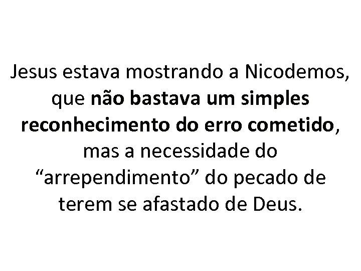 Jesus estava mostrando a Nicodemos, que não bastava um simples reconhecimento do erro cometido,