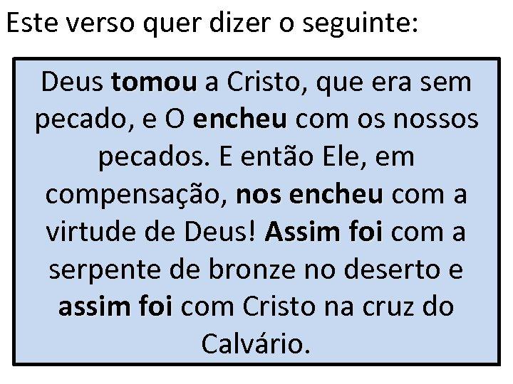 Este verso quer dizer o seguinte: Deus tomou a Cristo, que era sem pecado,