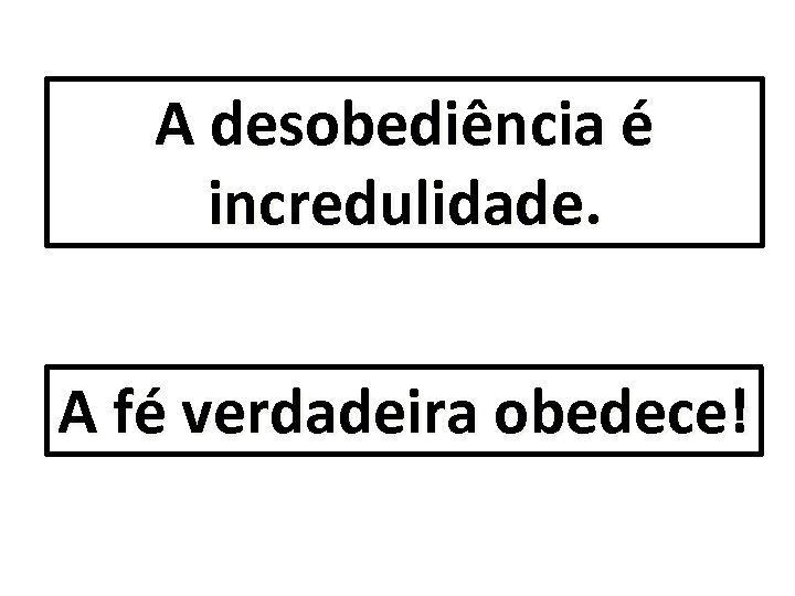 A desobediência é incredulidade. A fé verdadeira obedece!