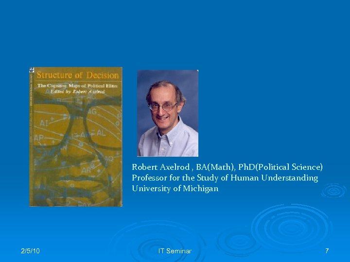 Robert Axelrod , BA(Math), Ph. D(Political Science) Professor for the Study of Human Understanding