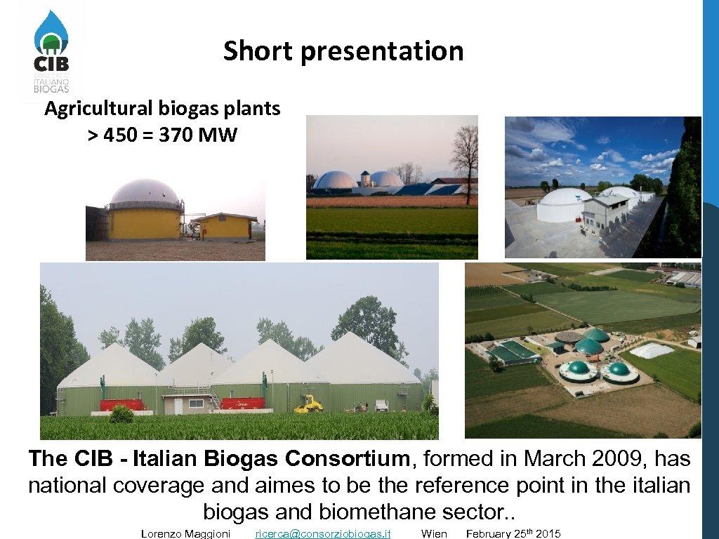 Short presentation Agricultural biogas plants > 450 = 370 MW The CIB - Italian