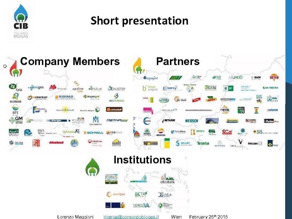 Short presentation Company Members Partners Institutions Lorenzo Maggioni ricerca@consorziobiogas. it Wien February 25 th