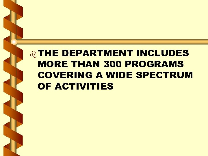b THE DEPARTMENT INCLUDES MORE THAN 300 PROGRAMS COVERING A WIDE SPECTRUM OF ACTIVITIES
