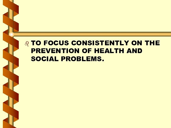 b TO FOCUS CONSISTENTLY ON THE PREVENTION OF HEALTH AND SOCIAL PROBLEMS.