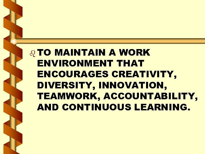 b TO MAINTAIN A WORK ENVIRONMENT THAT ENCOURAGES CREATIVITY, DIVERSITY, INNOVATION, TEAMWORK, ACCOUNTABILITY, AND