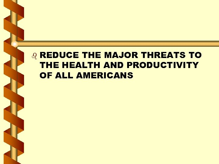 b REDUCE THE MAJOR THREATS TO THE HEALTH AND PRODUCTIVITY OF ALL AMERICANS