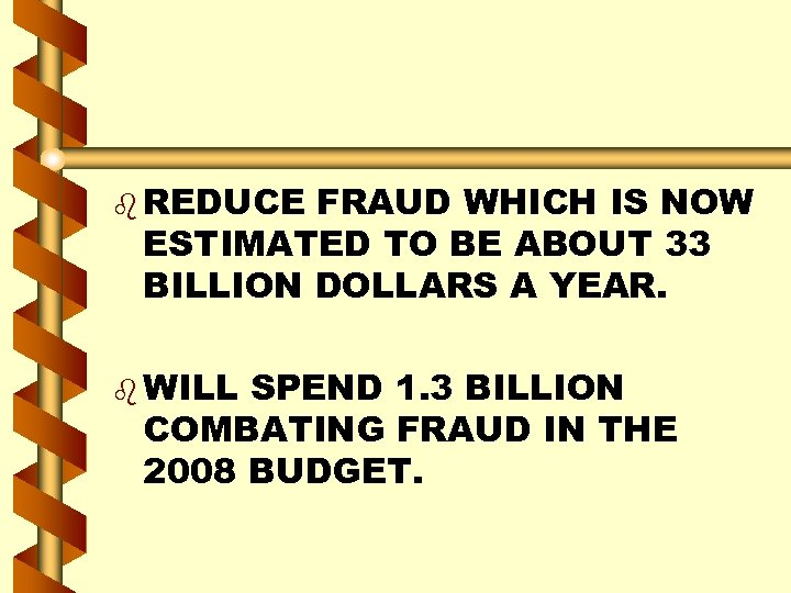 b REDUCE FRAUD WHICH IS NOW ESTIMATED TO BE ABOUT 33 BILLION DOLLARS A