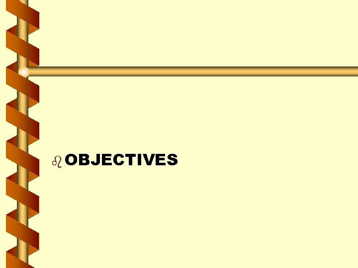 b OBJECTIVES