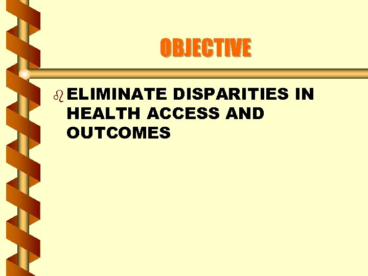 OBJECTIVE b ELIMINATE DISPARITIES IN HEALTH ACCESS AND OUTCOMES