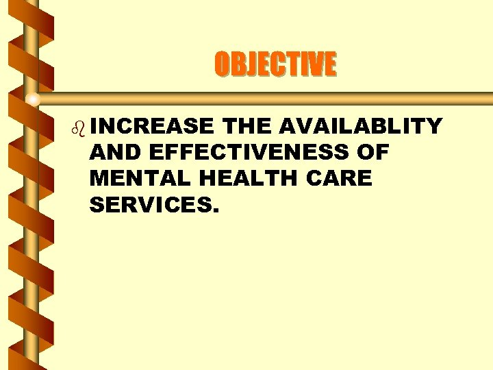 OBJECTIVE b INCREASE THE AVAILABLITY AND EFFECTIVENESS OF MENTAL HEALTH CARE SERVICES.