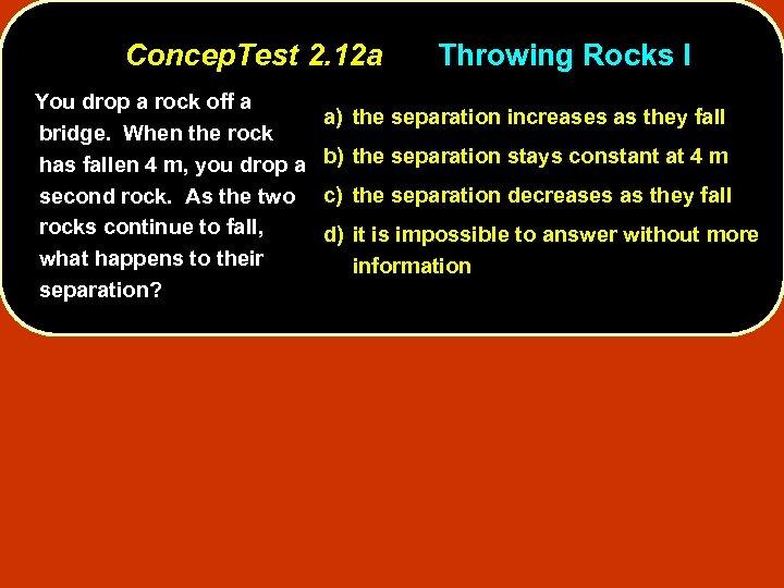 Concep. Test 2. 12 a You drop a rock off a bridge. When the