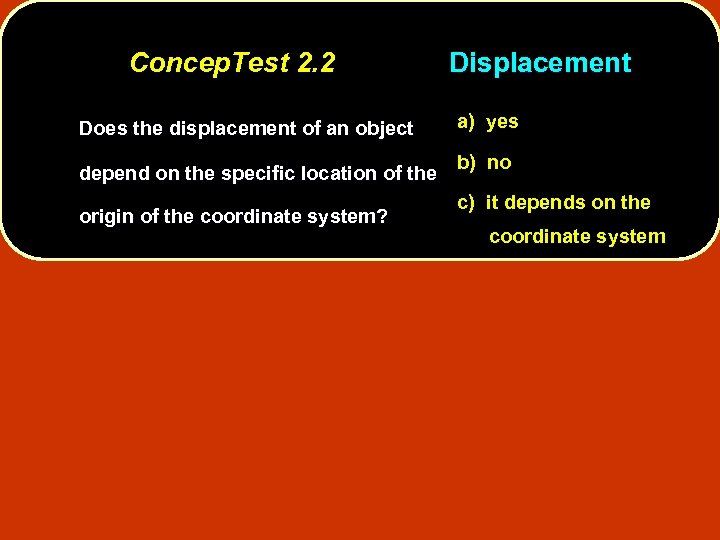 Concep. Test 2. 2 Does the displacement of an object depend on the specific