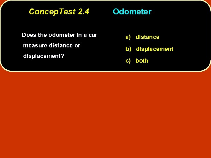 Concep. Test 2. 4 Does the odometer in a car measure distance or displacement?