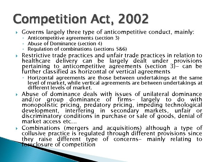 Competition Act, 2002 Governs largely three type of anticompetitive conduct, mainly: ◦ Anticompetitive agreements