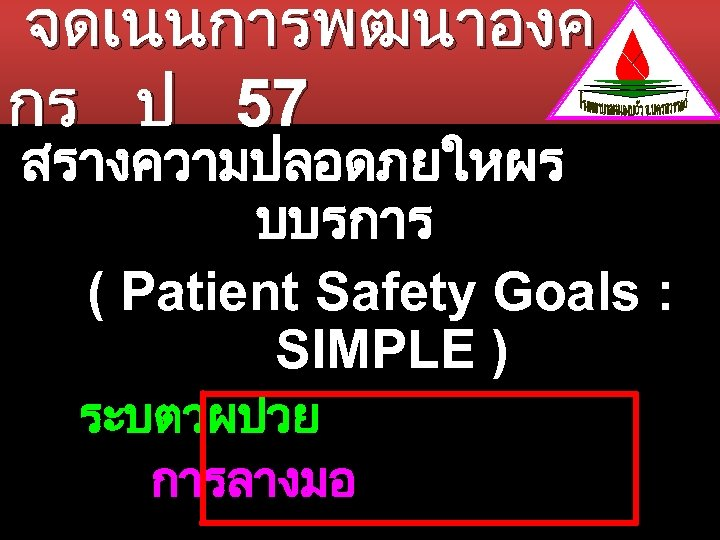 จดเนนการพฒนาองค กร ป 57 สรางความปลอดภยใหผร บบรการ ( Patient Safety Goals : SIMPLE ) ระบตวผปวย