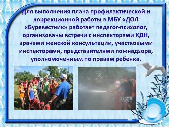 Для выполнения плана профилактической и коррекционной работы в МБУ «ДОЛ «Буревестник» работает педагог-психолог, организованы