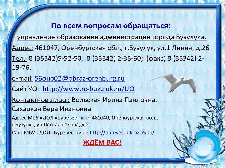 По всем вопросам обращаться: управление образования администрации города Бузулука. Адрес: 461047, Оренбургская обл. ,