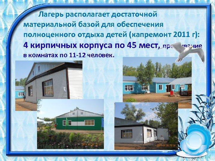 Лагерь располагает достаточной материальной базой для обеспечения полноценного отдыха детей (капремонт 2011 г):