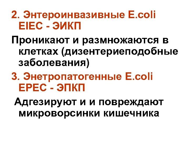 2. Энтероинвазивные E. соli EIEC - ЭИКП Проникают и размножаются в клетках (дизентериеподобные заболевания)