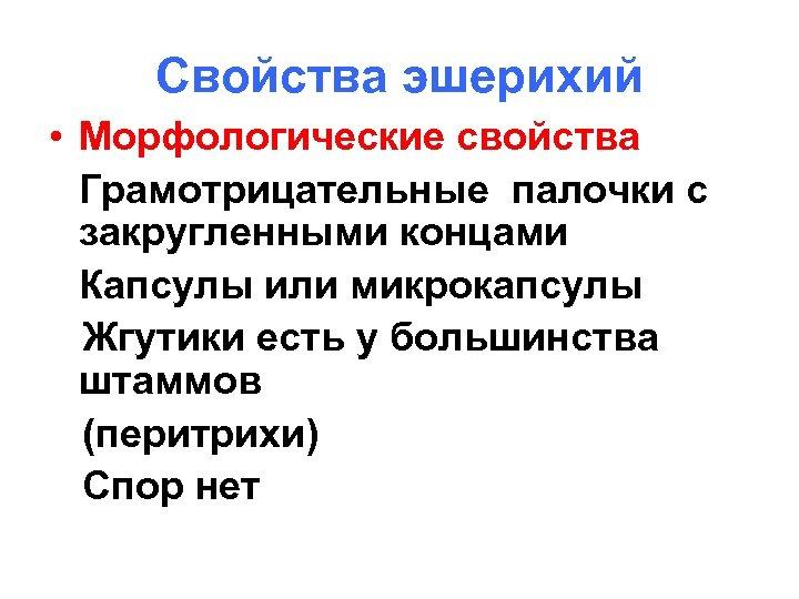 Свойства эшерихий • Морфологические свойства Грамотрицательные палочки с закругленными концами Капсулы или микрокапсулы Жгутики