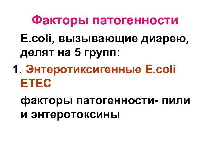 Факторы патогенности E. соli, вызывающие диарею, делят на 5 групп: 1. Энтеротиксигенные E. соli