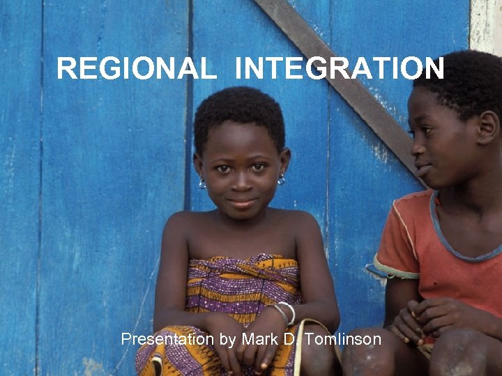 REGIONAL INTEGRATION Presentation by Mark D. Tomlinson