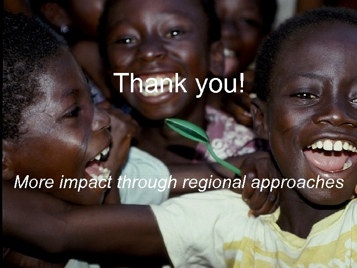 Thank you! More impact through regional approaches