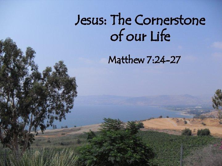 Jesus: The Cornerstone of our Life Matthew 7: 24 -27