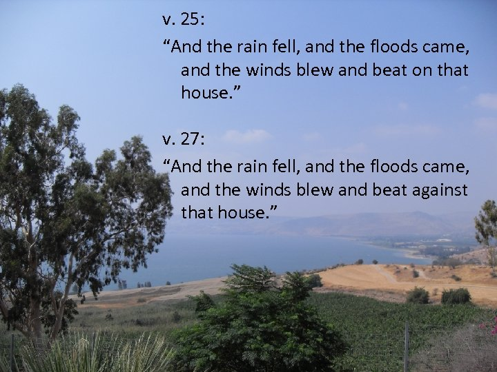 """v. 25: """"And the rain fell, and the floods came, and the winds blew"""