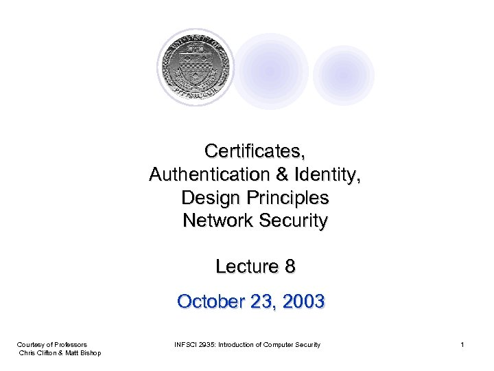 Certificates, Authentication & Identity, Design Principles Network Security Lecture 8 October 23, 2003 Courtesy