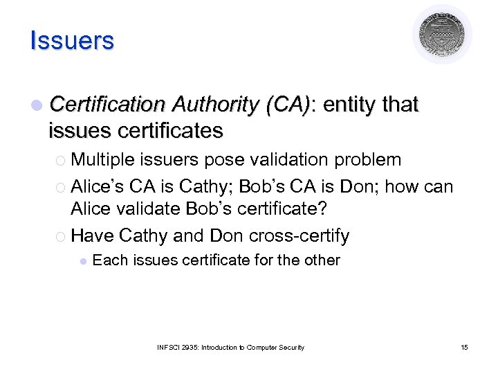 Issuers l Certification Authority (CA): entity that issues certificates ¡ Multiple issuers pose validation