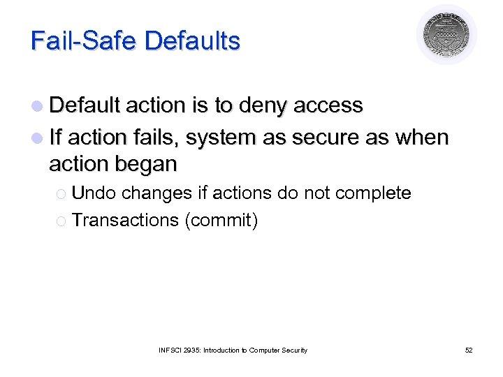 Fail-Safe Defaults l Default action is to deny access l If action fails, system