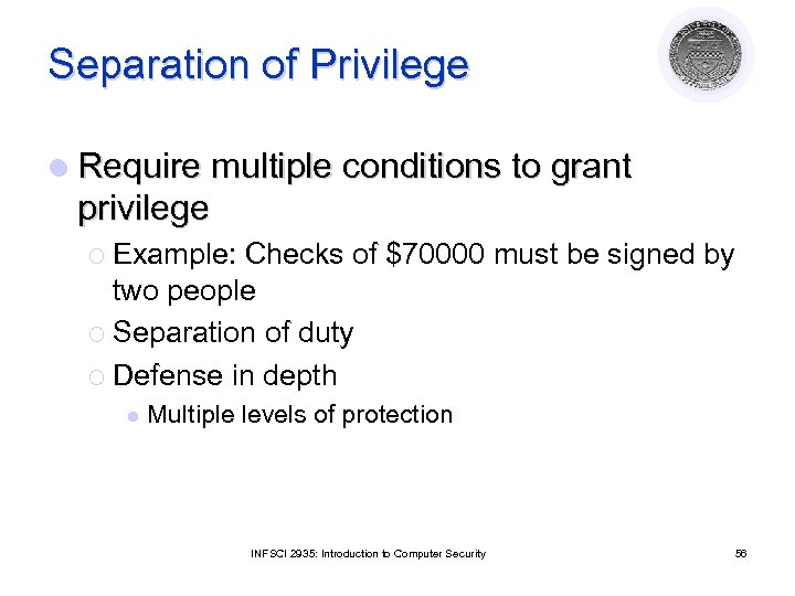 Separation of Privilege l Require multiple conditions to grant privilege ¡ Example: Checks of