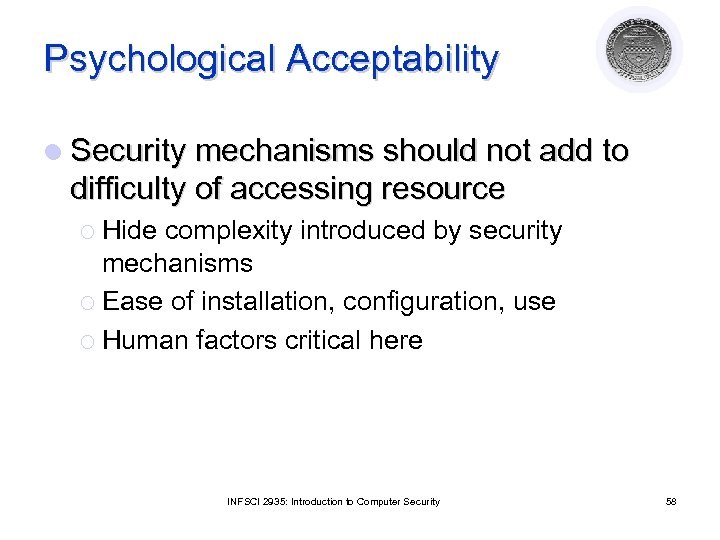 Psychological Acceptability l Security mechanisms should not add to difficulty of accessing resource ¡