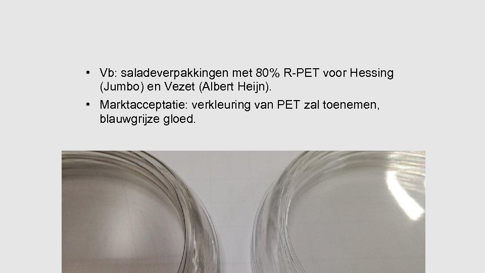 • Vb: saladeverpakkingen met 80% R-PET voor Hessing (Jumbo) en Vezet (Albert Heijn).