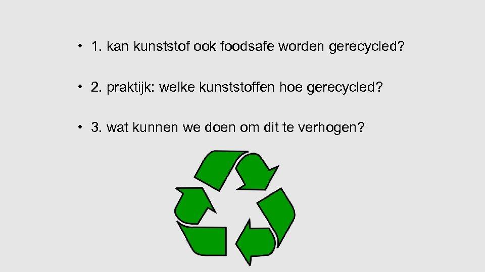 • 1. kan kunststof ook foodsafe worden gerecycled? • 2. praktijk: welke kunststoffen