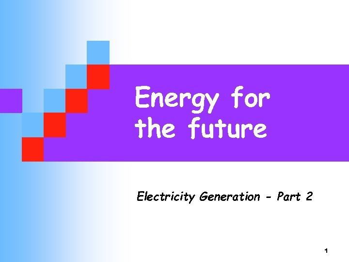 Energy for the future Electricity Generation - Part 2 1