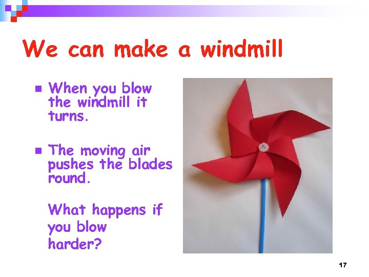 We can make a windmill n n When you blow the windmill it turns.