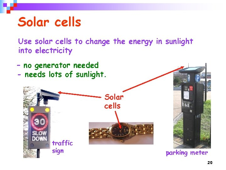 Solar cells Use solar cells to change the energy in sunlight into electricity –