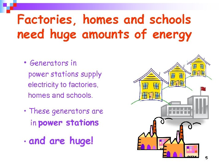 Factories, homes and schools need huge amounts of energy • Generators in power stations