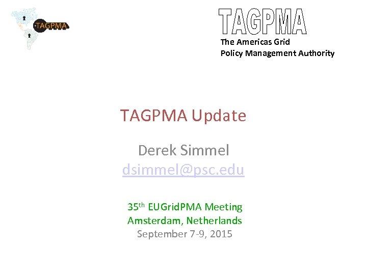 The Americas Grid Policy Management Authority TAGPMA Update Derek Simmel dsimmel@psc. edu 35 th