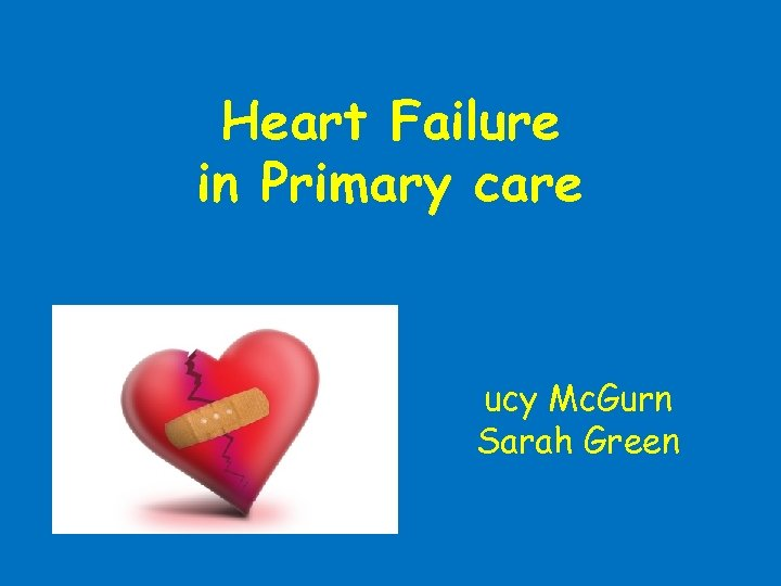 Heart Failure in Primary care ucy Mc. Gurn Sarah Green