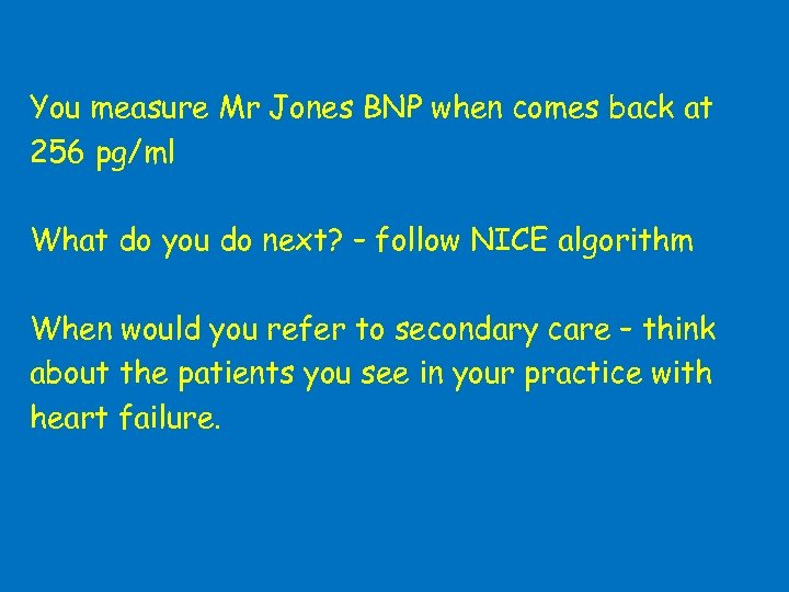 You measure Mr Jones BNP when comes back at 256 pg/ml What do you