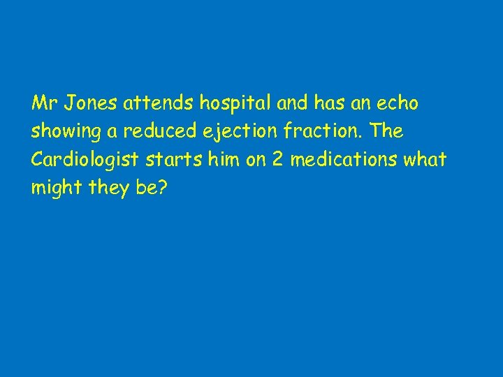 Mr Jones attends hospital and has an echo showing a reduced ejection fraction. The