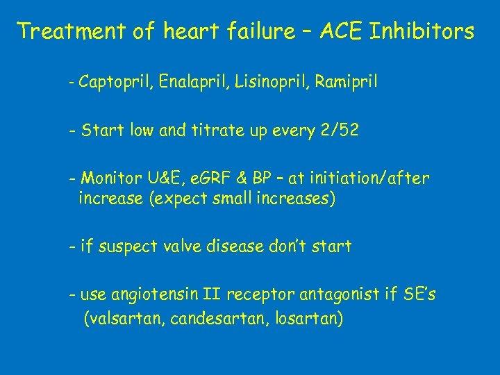 Treatment of heart failure – ACE Inhibitors - Captopril, Enalapril, Lisinopril, Ramipril - Start