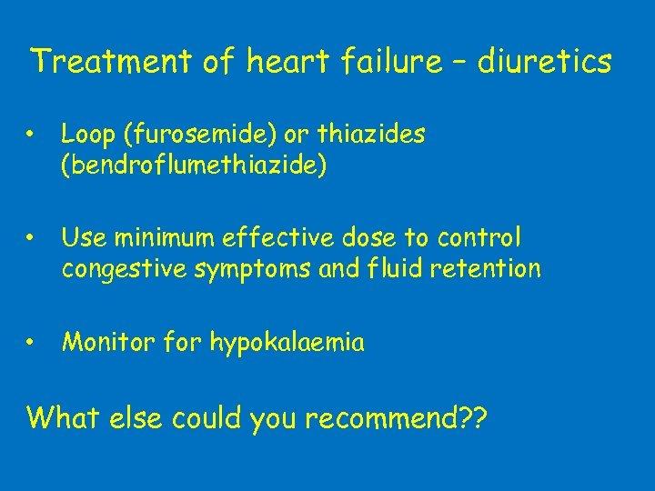 Treatment of heart failure – diuretics • Loop (furosemide) or thiazides (bendroflumethiazide) • Use