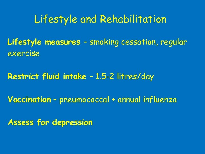 Lifestyle and Rehabilitation Lifestyle measures – smoking cessation, regular exercise Restrict fluid intake –