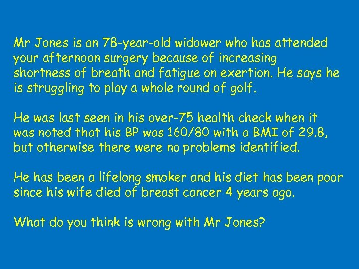 Mr Jones is an 78 -year-old widower who has attended your afternoon surgery because